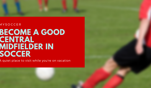 How to Be a Good Central Midfielder in Soccer