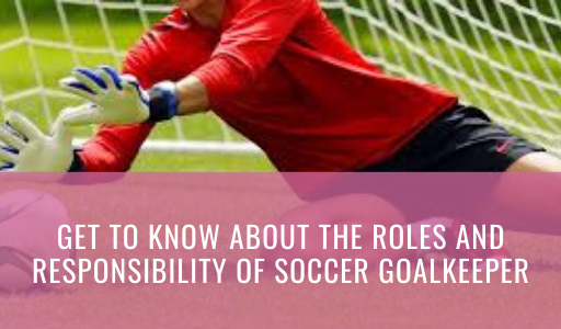 Get to know about the roles and responsibility of soccer Goalkeeper