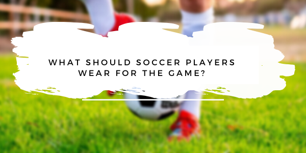 What should soccer players wear for the game?